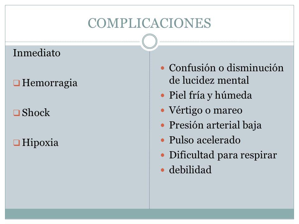 COMPLICACIONES Inmediato  Hemorragia  Shock  Hipoxia Confusión o disminución de lucidez mental Piel fría y húmeda Vértigo o mareo Presión arterial