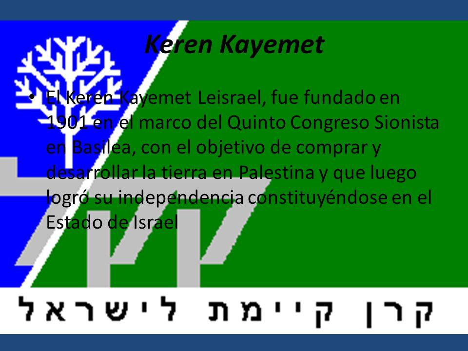 Keren Kayemet El Keren Kayemet Leisrael, fue fundado en 1901 en el marco del Quinto Congreso Sionista en Basilea, con el objetivo de comprar y desarrollar la tierra en Palestina y que luego logró su independencia constituyéndose en el Estado de Israel