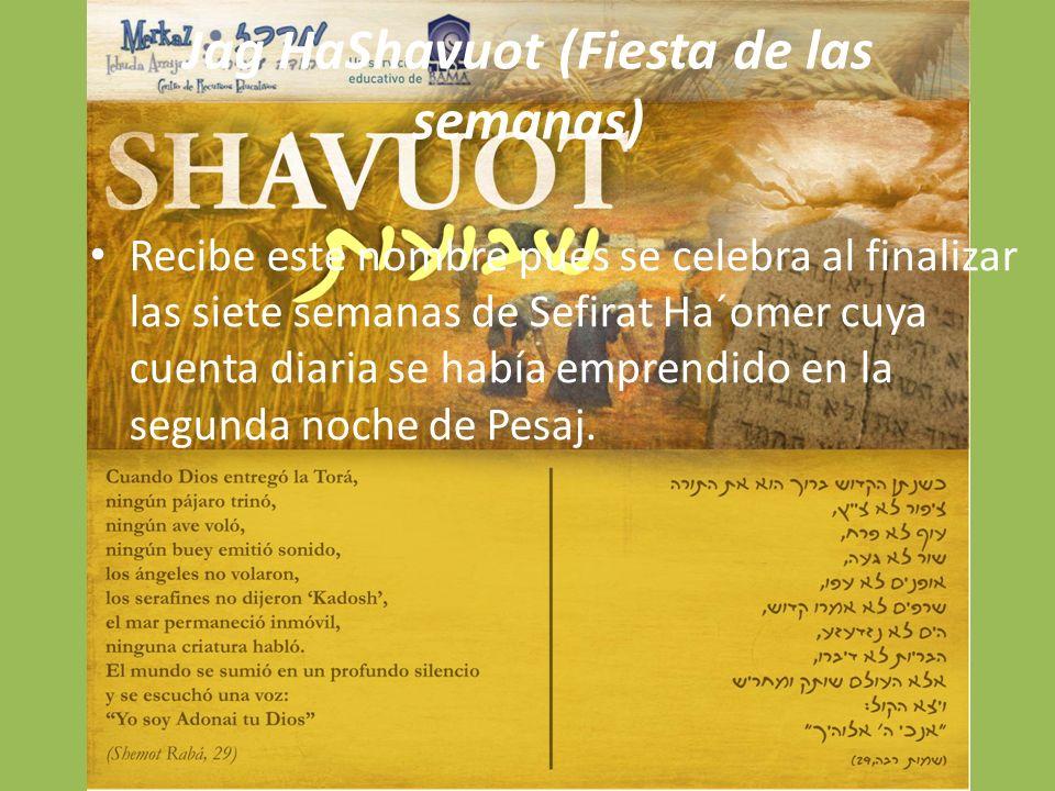 Jag HaShavuot (Fiesta de las semanas) Recibe este nombre pues se celebra al finalizar las siete semanas de Sefirat Ha´omer cuya cuenta diaria se había emprendido en la segunda noche de Pesaj.