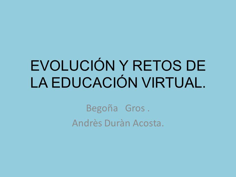 EVOLUCIÓN Y RETOS DE LA EDUCACIÓN VIRTUAL. Begoña Gros. Andrès Duràn Acosta.