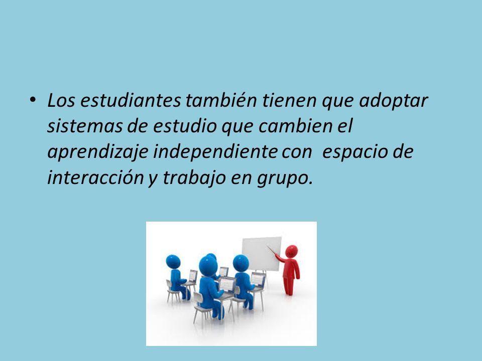 Los estudiantes también tienen que adoptar sistemas de estudio que cambien el aprendizaje independiente con espacio de interacción y trabajo en grupo.