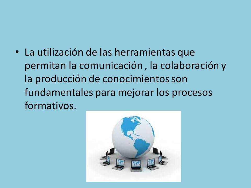 La utilización de las herramientas que permitan la comunicación, la colaboración y la producción de conocimientos son fundamentales para mejorar los procesos formativos.