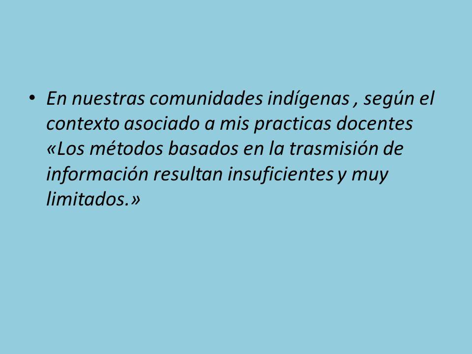 En nuestras comunidades indígenas, según el contexto asociado a mis practicas docentes «Los métodos basados en la trasmisión de información resultan insuficientes y muy limitados.»