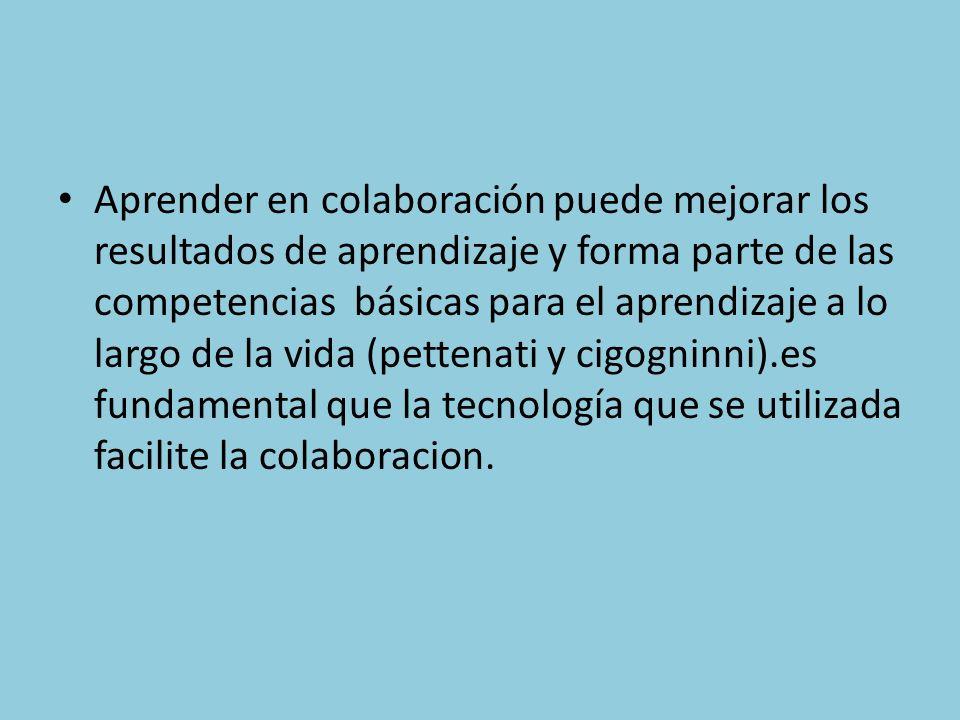 Aprender en colaboración puede mejorar los resultados de aprendizaje y forma parte de las competencias básicas para el aprendizaje a lo largo de la vida (pettenati y cigogninni).es fundamental que la tecnología que se utilizada facilite la colaboracion.