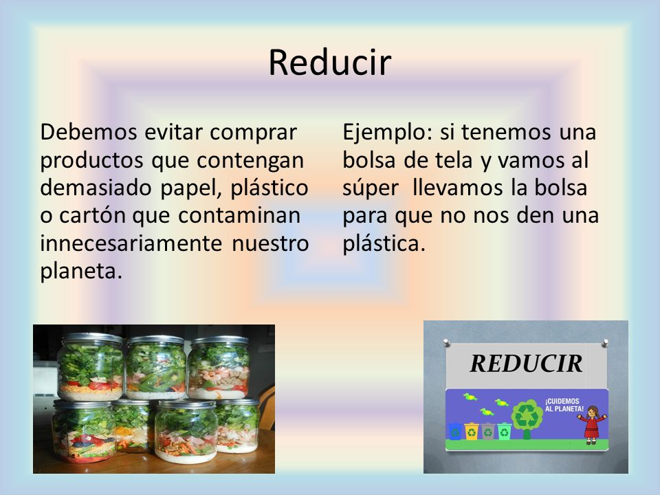 Reducir Debemos evitar comprar productos que contengan demasiado papel, plástico o cartón que contaminan innecesariamente nuestro planeta.