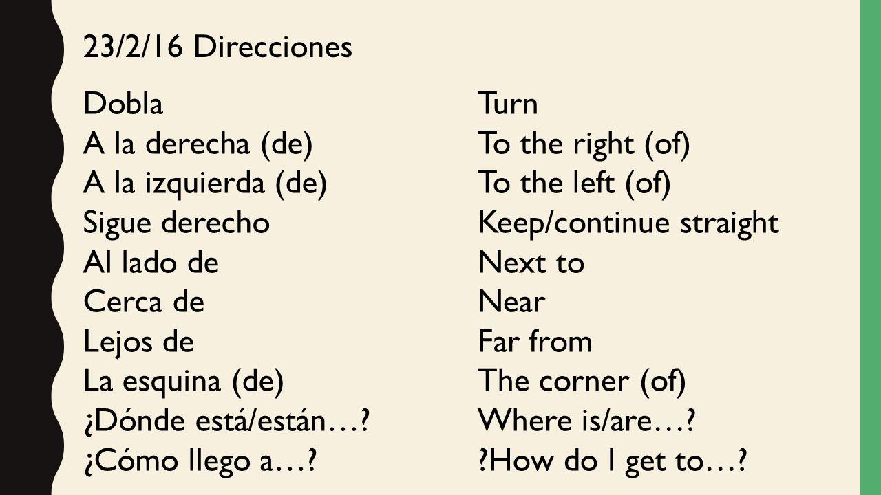 23/2/16 Direcciones Dobla A la derecha (de) A la izquierda (de) Sigue derecho Al lado de Cerca de Lejos de La esquina (de) ¿Dónde está/están….