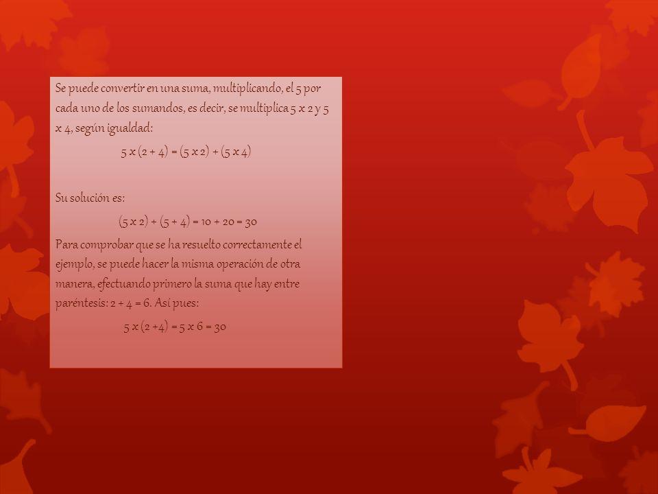 Se puede convertir en una suma, multiplicando, el 5 por cada uno de los sumandos, es decir, se multiplica 5 x 2 y 5 x 4, según igualdad: 5 x (2 + 4) = (5 x 2) + (5 x 4) Su solución es: (5 x 2) + (5 + 4) = 10 + 20 = 30 Para comprobar que se ha resuelto correctamente el ejemplo, se puede hacer la misma operación de otra manera, efectuando primero la suma que hay entre paréntesis: 2 + 4 = 6.