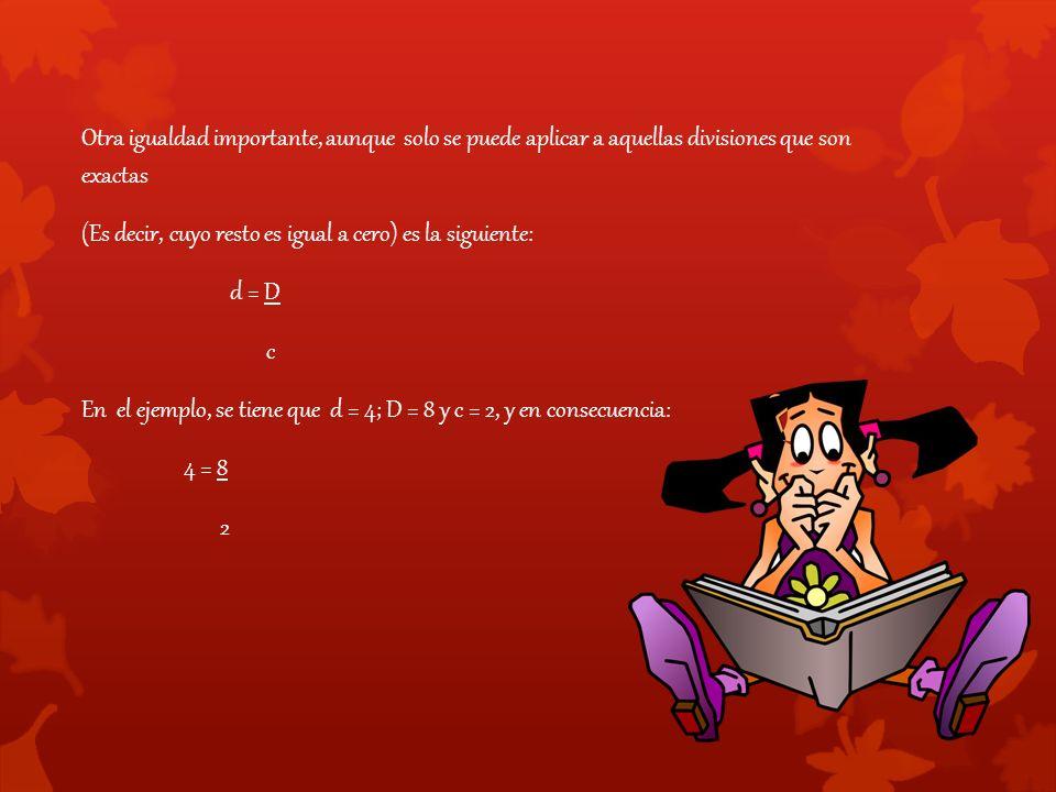 Otra igualdad importante, aunque solo se puede aplicar a aquellas divisiones que son exactas (Es decir, cuyo resto es igual a cero) es la siguiente: d = D c En el ejemplo, se tiene que d = 4; D = 8 y c = 2, y en consecuencia: 4 = 8 2