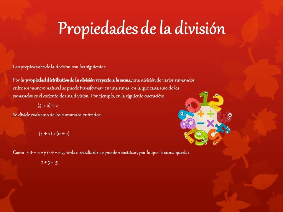 Propiedades de la división Las propiedades de la división son las siguientes: Por la propiedad distributiva de la división respecto a la suma, una división de varios sumandos entre un numero natural se puede transformar en una suma, en la que cada uno de los sumandos es el cociente de una división.