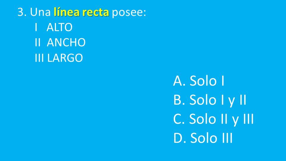 línea recta 3. Una línea recta posee: I ALTO II ANCHO III LARGO A.