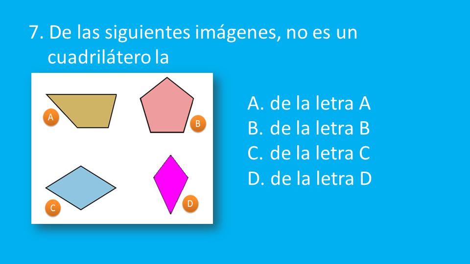 7. De las siguientes imágenes, no es un cuadrilátero la A.