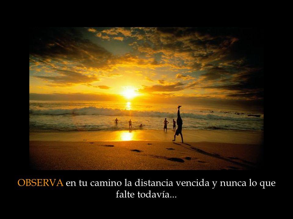OBSERVA en tu camino la distancia vencida y nunca lo que falte todavía...