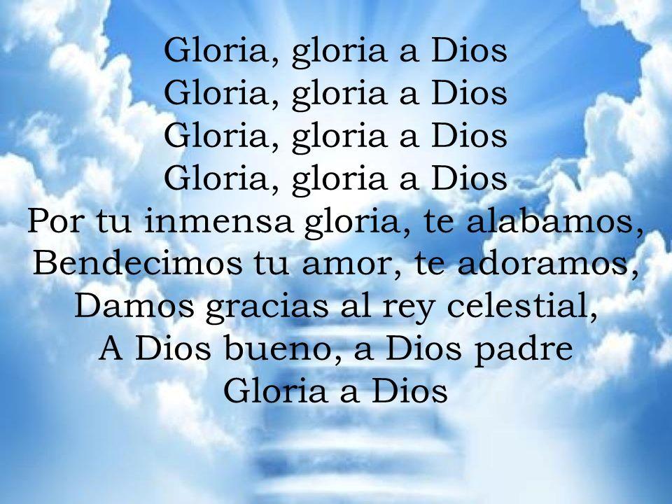GLORIA Gloria, gloria a Dios Por tu inmensa gloria, te alabamos, Bendecimos tu amor, te adoramos, Damos gracias al rey celestial, A Dios bueno, a Dios padre Gloria a Dios Gloria, gloria a Dios Por tu inmensa gloria, te alabamos, Bendecimos tu amor, te adoramos, Damos gracias al rey celestial, A Dios bueno, a Dios padre Gloria a Dios