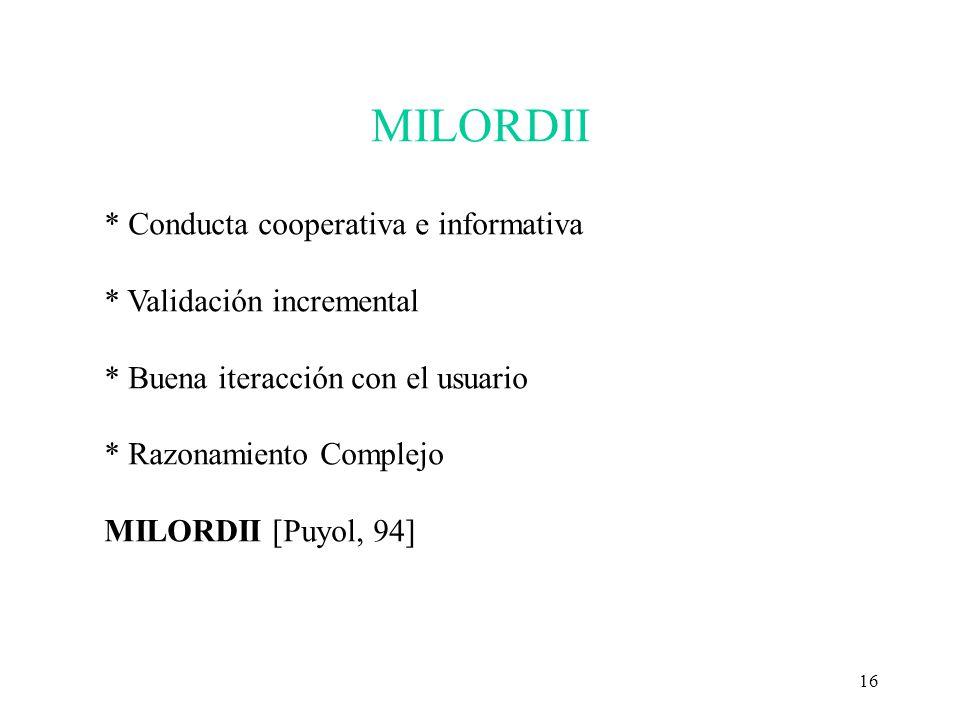 16 MILORDII * Conducta cooperativa e informativa * Validación incremental * Buena iteracción con el usuario * Razonamiento Complejo MILORDII [Puyol, 9