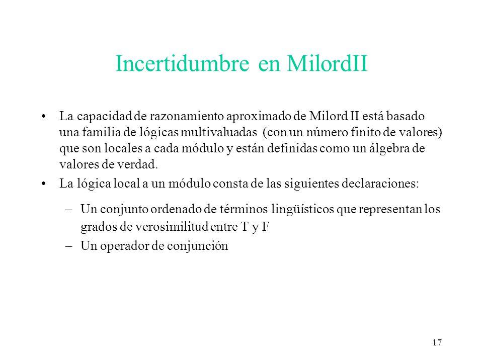 17 Incertidumbre en MilordII La capacidad de razonamiento aproximado de Milord II está basado una familia de lógicas multivaluadas (con un número fini