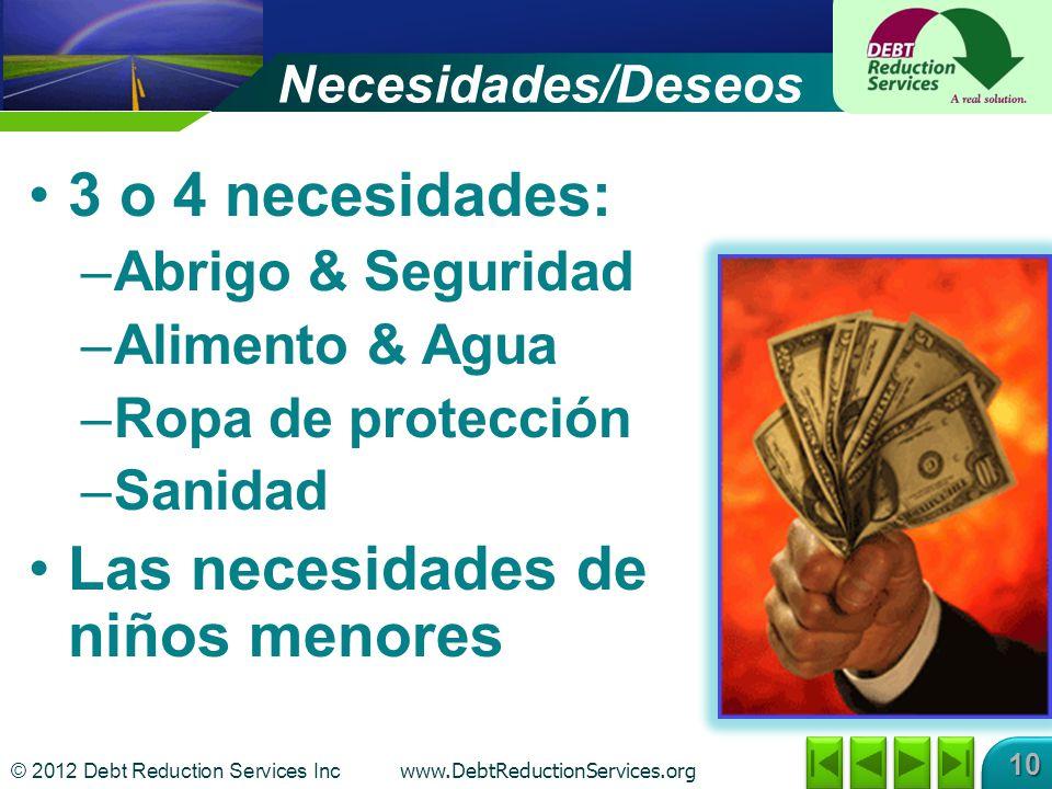 © 2012 Debt Reduction Services Inc www.DebtReductionServices.org 10 Necesidades/Deseos 3 o 4 necesidades: –Abrigo & Seguridad –Alimento & Agua –Ropa de protección –Sanidad Las necesidades de niños menores