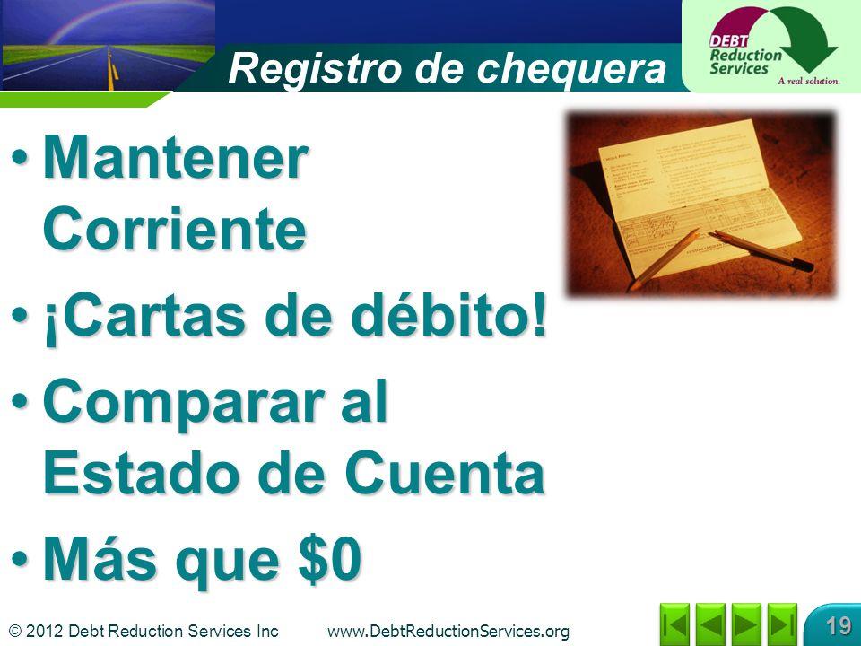 © 2012 Debt Reduction Services Inc www.DebtReductionServices.org 19 Registro de chequera Mantener CorrienteMantener Corriente ¡Cartas de débito!¡Cartas de débito.