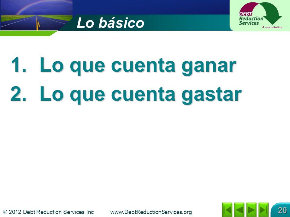 © 2012 Debt Reduction Services Inc www.DebtReductionServices.org 20 Lo básico 1.Lo que cuenta ganar 2.Lo que cuenta gastar