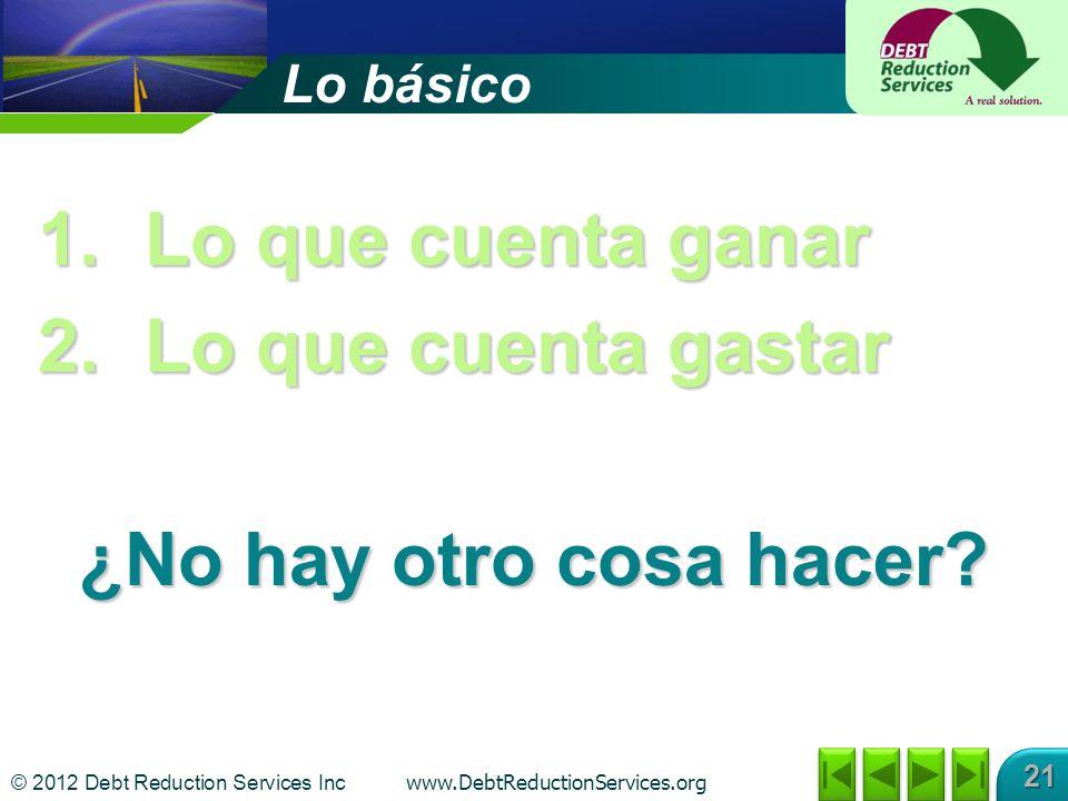 © 2012 Debt Reduction Services Inc www.DebtReductionServices.org 21 Lo básico 1.Lo que cuenta ganar 2.Lo que cuenta gastar ¿No hay otro cosa hacer?