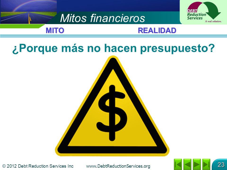© 2012 Debt Reduction Services Inc www.DebtReductionServices.org 23 Mitos financieros ¿Porque más no hacen presupuesto.