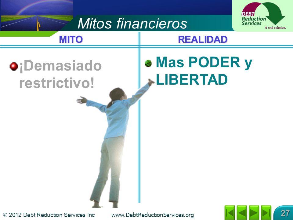 © 2012 Debt Reduction Services Inc www.DebtReductionServices.org 27 Mas PODER y LIBERTAD Mitos financieros ¡Demasiado restrictivo.