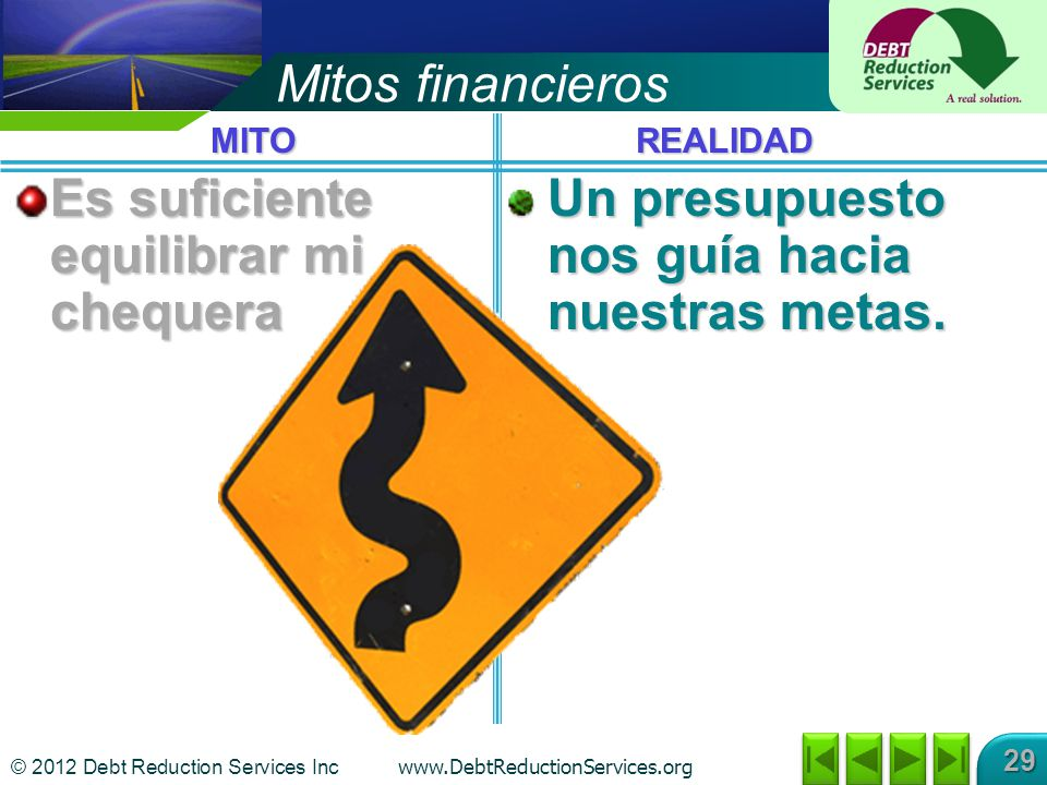 © 2012 Debt Reduction Services Inc www.DebtReductionServices.org 29 Mitos financieros Es suficiente equilibrar mi chequera Un presupuesto nos guía hacia nuestras metas.