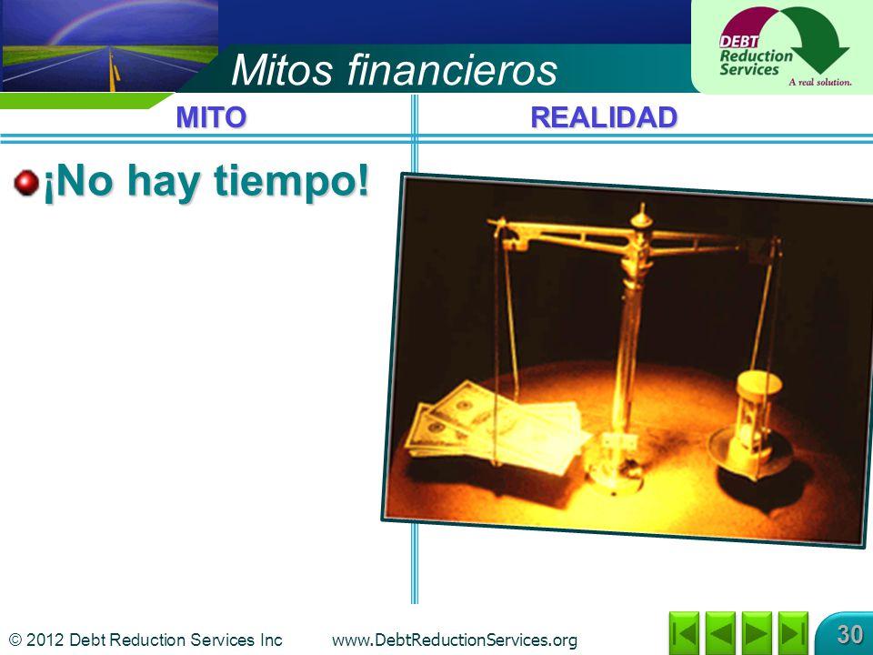 © 2012 Debt Reduction Services Inc www.DebtReductionServices.org 30 Mitos financieros ¡No hay tiempo.