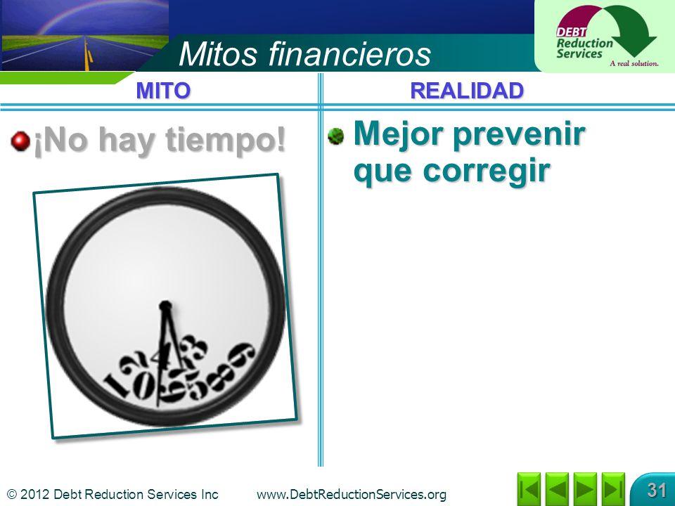 © 2012 Debt Reduction Services Inc www.DebtReductionServices.org 31 Mitos financieros ¡No hay tiempo! Mejor prevenir que corregir MITOREALIDAD