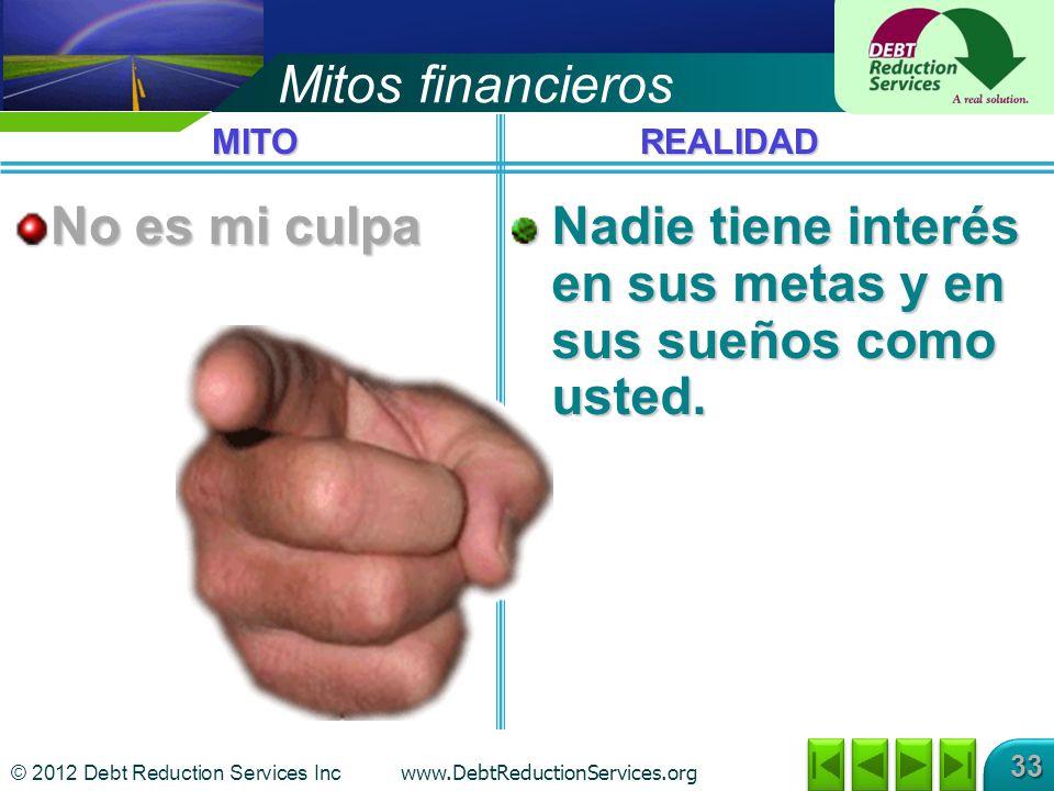 © 2012 Debt Reduction Services Inc www.DebtReductionServices.org 33 Mitos financieros No es mi culpa Nadie tiene interés en sus metas y en sus sueños como usted.