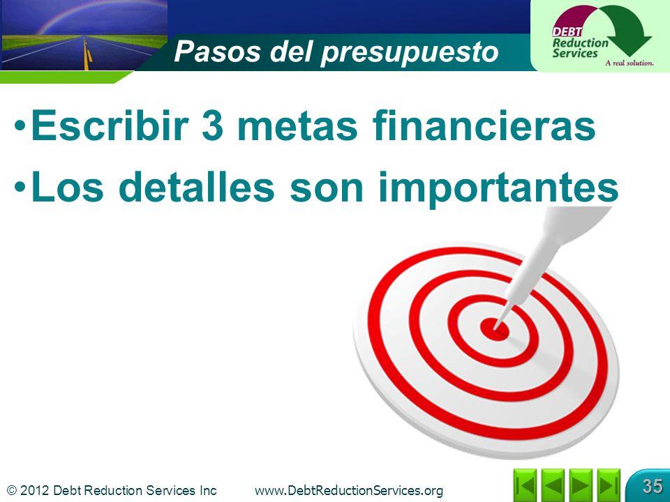 © 2012 Debt Reduction Services Inc www.DebtReductionServices.org 35 Escribir 3 metas financieras Los detalles son importantes Pasos del presupuesto