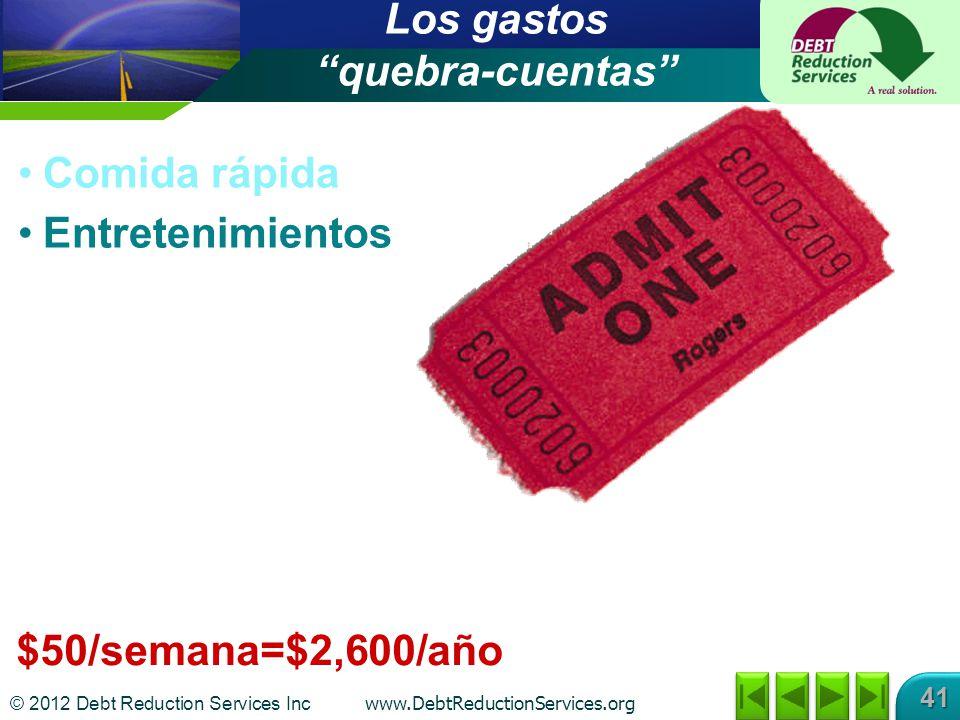 © 2012 Debt Reduction Services Inc www.DebtReductionServices.org 41 $50/semana=$2,600/año Los gastos quebra-cuentas Comida rápida Entretenimientos