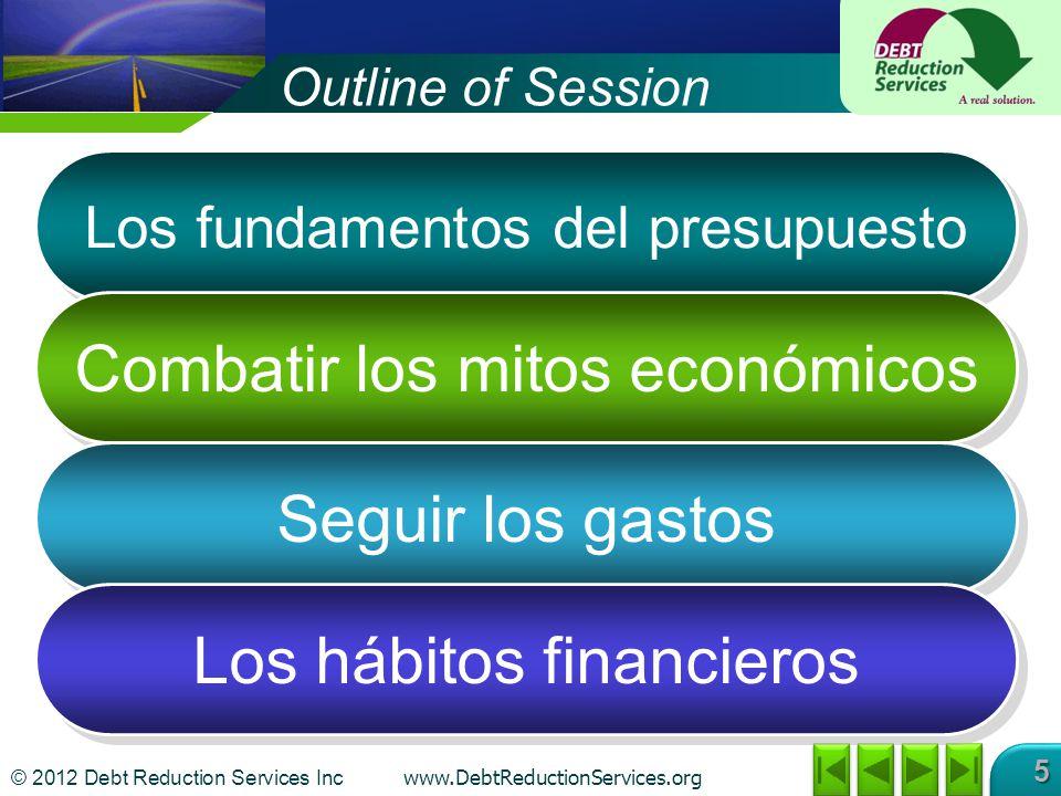 © 2012 Debt Reduction Services Inc www.DebtReductionServices.org 5 Outline of Session Los fundamentos del presupuesto Combatir los mitos económicos Seguir los gastos Los hábitos financieros