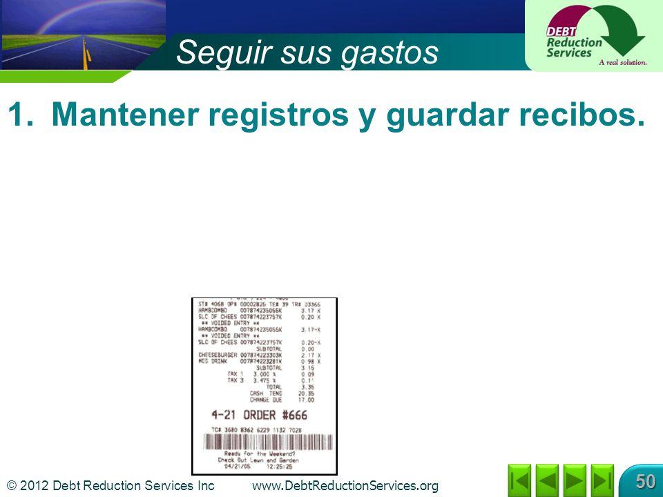 © 2012 Debt Reduction Services Inc www.DebtReductionServices.org 50 1.Mantener registros y guardar recibos. Seguir sus gastos