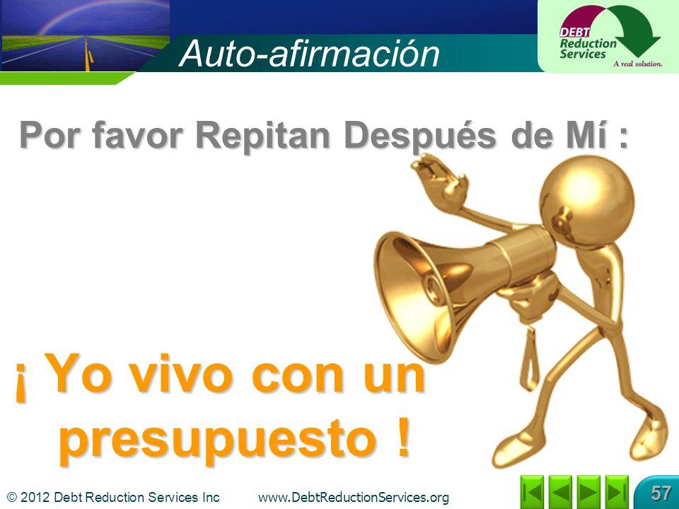 © 2012 Debt Reduction Services Inc www.DebtReductionServices.org 57 Auto-afirmación ¡ Yo vivo con un presupuesto ! Por favor Repitan Después de Mí :
