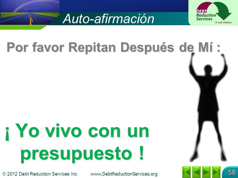 © 2012 Debt Reduction Services Inc www.DebtReductionServices.org 58 Auto-afirmación Por favor Repitan Después de Mí : ¡ Yo vivo con un presupuesto !