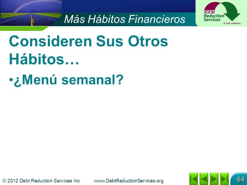 © 2012 Debt Reduction Services Inc www.DebtReductionServices.org 64 Consideren Sus Otros Hábitos… ¿Menú semanal? Más Hábitos Financieros
