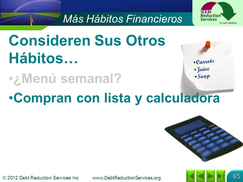 © 2012 Debt Reduction Services Inc www.DebtReductionServices.org 65 Consideren Sus Otros Hábitos… ¿Menú semanal.