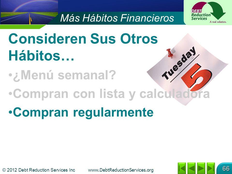 © 2012 Debt Reduction Services Inc www.DebtReductionServices.org 66 Consideren Sus Otros Hábitos… ¿Menú semanal? Compran con lista y calculadora Compr