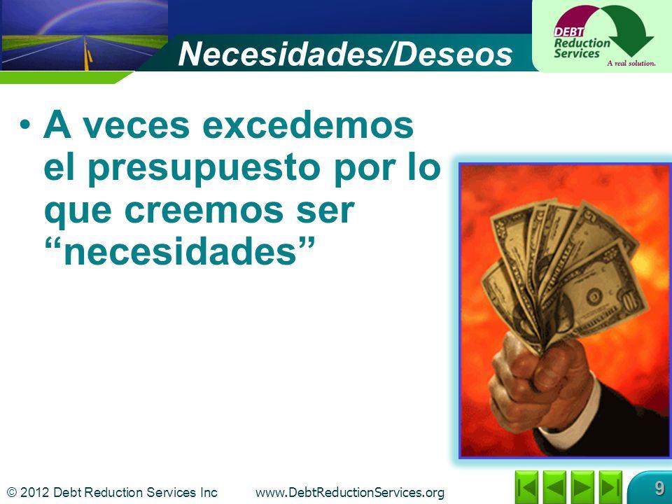 © 2012 Debt Reduction Services Inc www.DebtReductionServices.org 9 Necesidades/Deseos A veces excedemos el presupuesto por lo que creemos ser necesidades