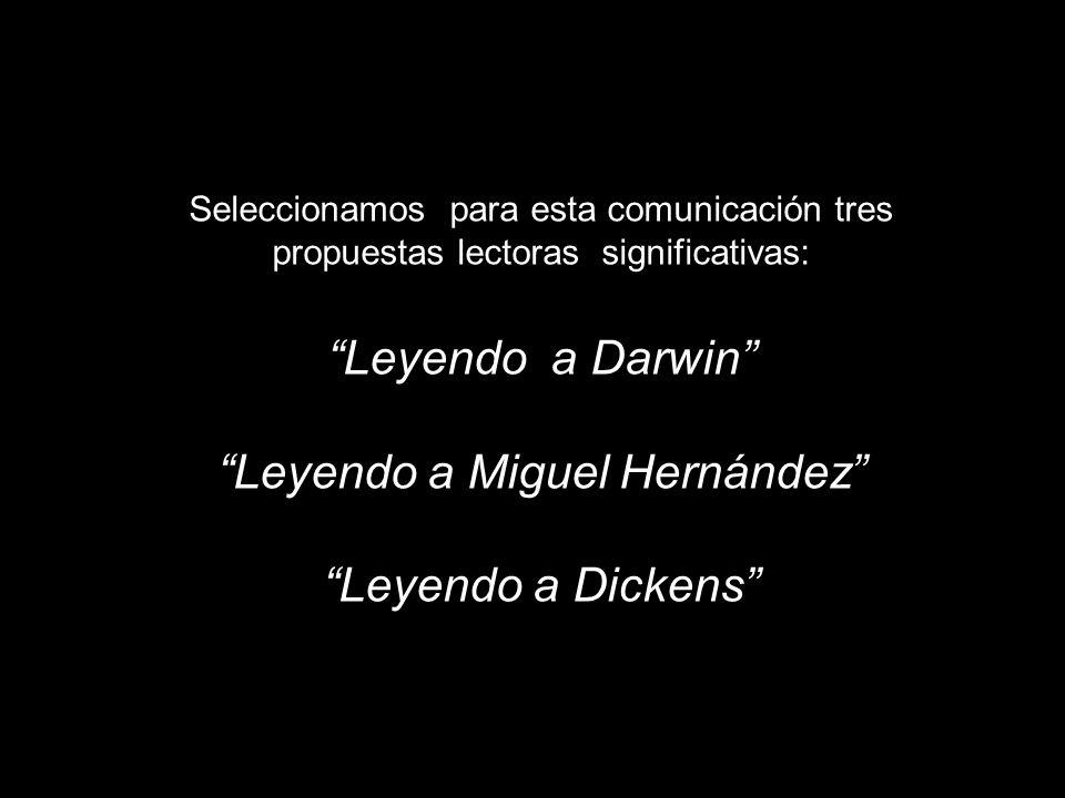 Seleccionamos para esta comunicación tres propuestas lectoras significativas: Leyendo a Darwin Leyendo a Miguel Hernández Leyendo a Dickens