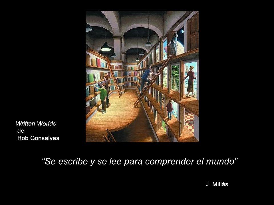 Written Worlds de Rob Gonsalves Se escribe y se lee para comprender el mundo J. Millás