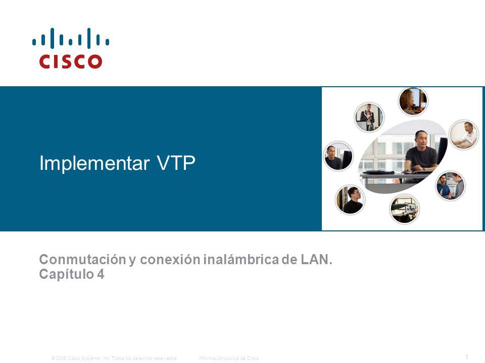 © 2006 Cisco Systems, Inc. Todos los derechos reservados.Información pública de Cisco 1 Implementar VTP Conmutación y conexión inalámbrica de LAN. Cap