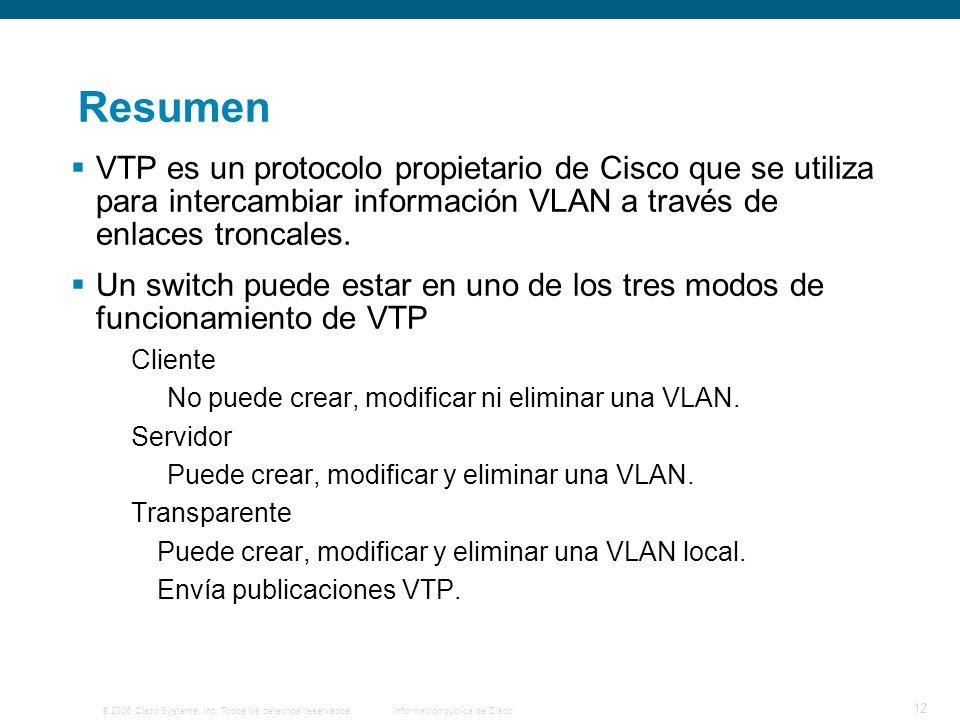 © 2006 Cisco Systems, Inc. Todos los derechos reservados.Información pública de Cisco 12 Resumen VTP es un protocolo propietario de Cisco que se utili