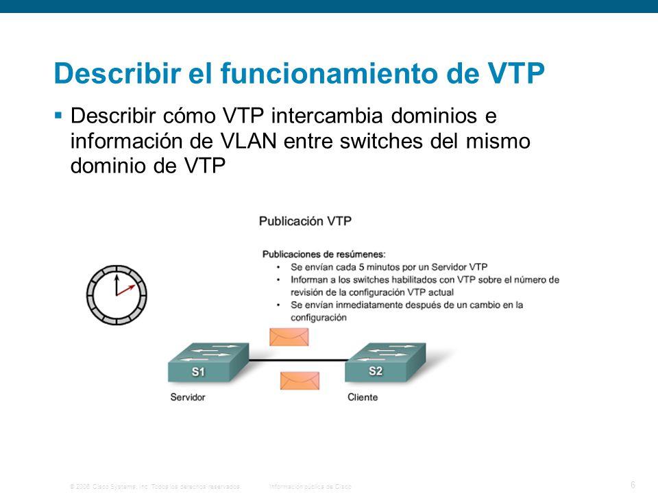 © 2006 Cisco Systems, Inc. Todos los derechos reservados.Información pública de Cisco 6 Describir el funcionamiento de VTP Describir cómo VTP intercam
