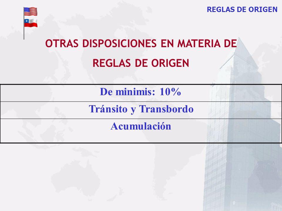 REGLAS DE ORIGEN De minimis: 10% Tránsito y Transbordo Acumulación OTRAS DISPOSICIONES EN MATERIA DE REGLAS DE ORIGEN