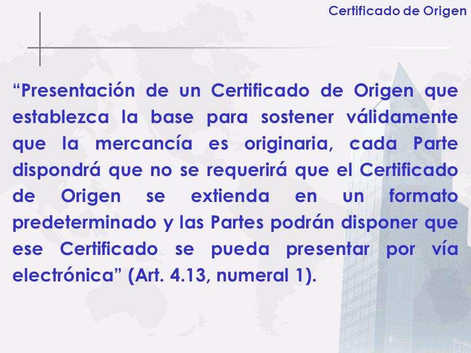 Presentación de un Certificado de Origen que establezca la base para sostener válidamente que la mercancía es originaria, cada Parte dispondrá que no