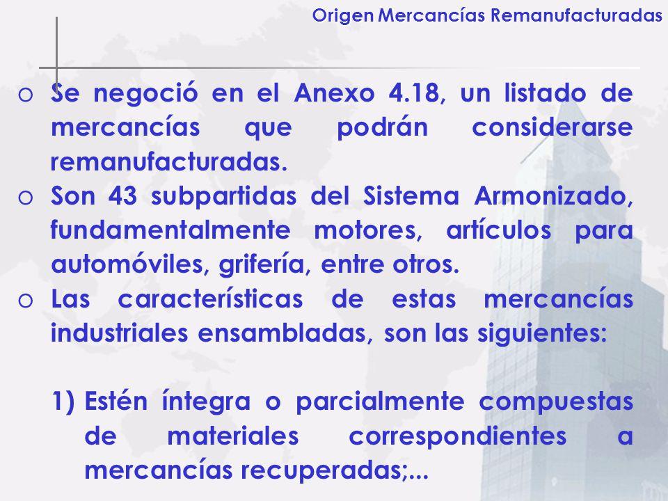 o Se negoció en el Anexo 4.18, un listado de mercancías que podrán considerarse remanufacturadas. o Son 43 subpartidas del Sistema Armonizado, fundame
