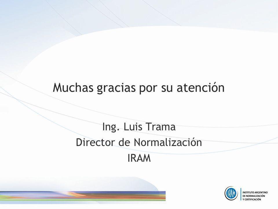 Muchas gracias por su atención Ing. Luis Trama Director de Normalización IRAM