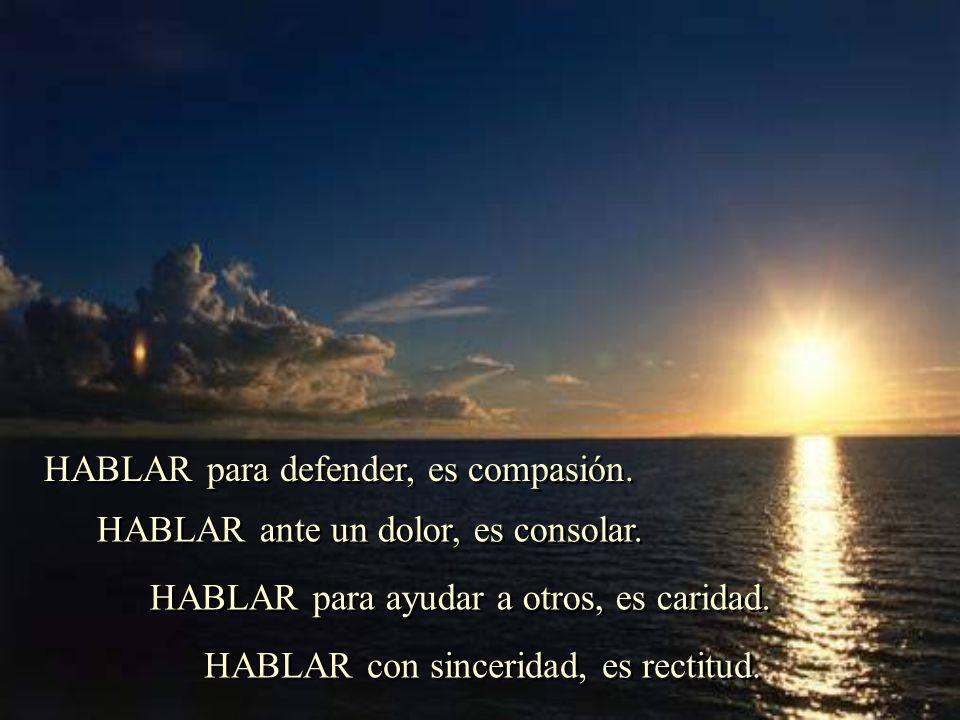 HABLAR para defender, es compasión.HABLAR ante un dolor, es consolar.