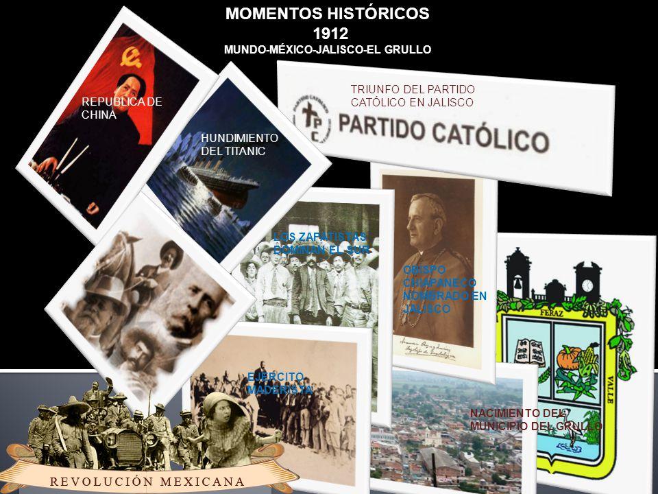 MOMENTOS HISTÓRICOS 1912 MUNDO-MÉXICO-JALISCO-EL GRULLO REPUBLICA DE CHINA HUNDIMIENTO DEL TITANIC EJERCITO MADERISTA LOS ZAPATISTAS DOMINAN EL SUR OBISPO CHIAPANECO NOMBRADO EN JALISCO NACIMIENTO DEL MUNICIPIO DEL GRULLO TRIUNFO DEL PARTIDO CATÓLICO EN JALISCO